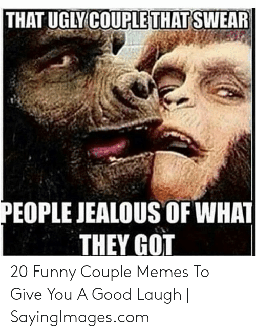 Funny Couple: THAT UGLY COUPLETHAT SWEAR  PEOPLE JEALOUS OF WHAT  THEY GOT 20 Funny Couple Memes To Give You A Good Laugh | SayingImages.com