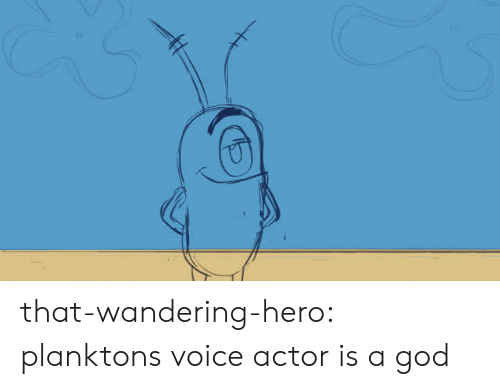 Voice Actor: that-wandering-hero:  planktons voice actor is a god
