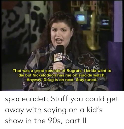 Suicide Watch: That was a great episode of Rugrats. I kinda want to  die but Nickelodeon has me on suicide watch.  Anyway, Doug is on next. Stay tuned. spacecadet:  Stuff you could get away with saying on a kid's show in the 90s, part II