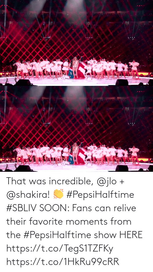 JLo: That was incredible, @jlo + @shakira! 👏 #PepsiHalftime #SBLIV  SOON: Fans can relive their favorite moments from the #PepsiHalftime show HERE https://t.co/TegS1TZFKy https://t.co/1HkRu99cRR