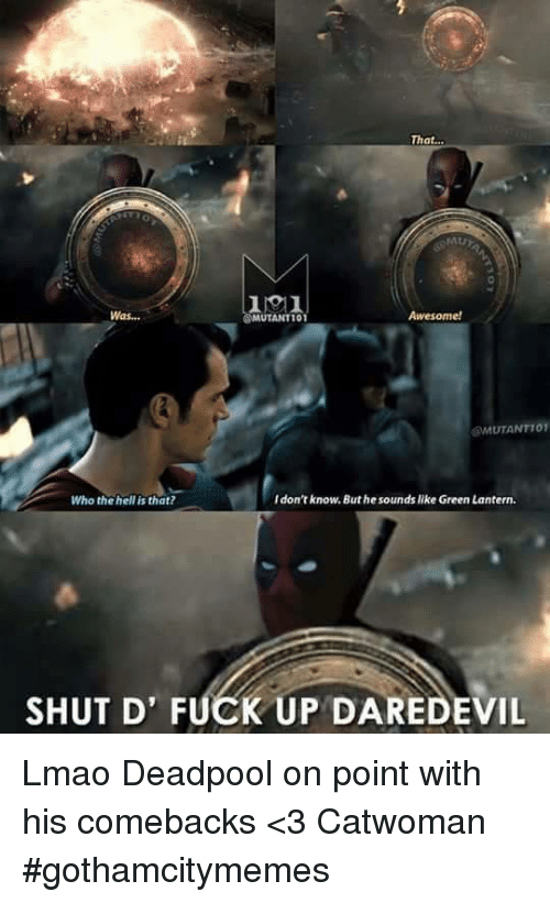 Green Lantern: That..  Was..  MUTANT1O  MUTANT10  Who the hell is that?  I don't know, But he sounds like Green Lantern  SHUT D FUCK UP DAREDEVIL Lmao Deadpool on point with his comebacks   <3 Catwoman #gothamcitymemes