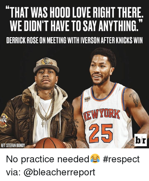 "Derrick Rose, Memes, and Rose: ""THAT WASH000 LOVE RIGHT THERE  WE DIDNTHAVE TO SAYANYTHING.  DERRICK ROSE ON MEETING WITHIVERSON AFTER KNICKS WIN  br  HIT STEFAN BONDY No practice needed😂 #respect via: @bleacherreport"