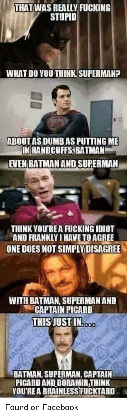 captain picard: THAT WASREALLY FUCKING  STUPID  WHAT DO YOU THINK SUPERMAN?  ABOUT AS DUMB AS PUTTING ME  IN HANDCUFFS, BATMAN  EVEN BATMAN AND SUPERMAN  THINK YOU'REA FUCKING IDIOT  AND FRANKLY I HAVE TOAGREE  ONE DOES NOT SIMPLY DISAGREE  WITH BATMAN, SUPERMAN AND  CAPTAIN PICARD  THISJUST IN  BATMAN, SUPERMAN, CAPTAIN  PICARD ANDBORAMIRTHINK  YOU'REA BRAINLESS FUCKTARD