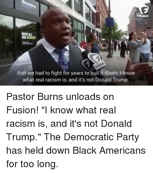 """Memes, Democratic Party, and 🤖: that we had to fight for years to pull it down. Iknow  what real racism is, and it's not Donald Trump. Pastor Burns unloads on Fusion!  """"I know what real racism is, and it's not Donald Trump.""""  The Democratic Party has held down Black Americans for too long."""
