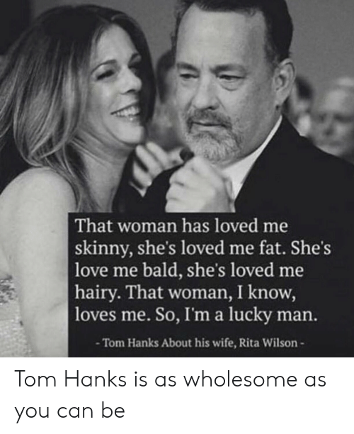 Hanks: That woman has loved me  skinny, she's loved me fat. She's  love me bald, she's loved me  hairy. That woman, I know,  loves me. So, I'ma lucky man.  -Tom Hanks About his wife, Rita Wilson- Tom Hanks is as wholesome as you can be