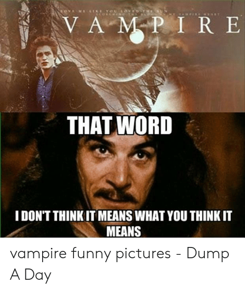 Funny Vampire Memes: THAT WORD  I DON'T THINK IT MEANS WHAT YOU THINK IT  MEANS vampire funny pictures - Dump A Day