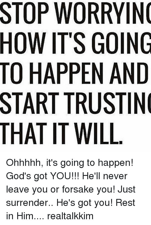 Surrend: THAT WORRYING  ITS GOING  HAPPEN AND  TRUSTIN  IT WILL Ohhhhh, it's going to happen! God's got YOU!!! He'll never leave you or forsake you! Just surrender.. He's got you! Rest in Him.... realtalkkim
