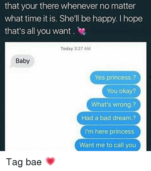 You Okay: that your there whenever no matter  what time it is. Shell be happy. I hope  that's all you want . e  Today 3:27 AM  Baby  Yes princess.?  You okay?  What's wrong.?  Had a bad dream.?  I'm here princess  Want me to call you Tag bae 💗
