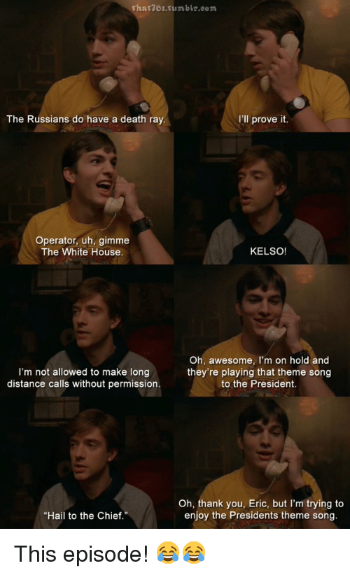 """kelso: that7es tumble e  I'll prove it.  The Russians do have a death ray.  Operator, uh, gimme  The White House  KELSO  Oh, awesome, I'm on hold and  I'm not allowed to make long  they're playing that theme song  distance calls without permission.  to the President.  Oh, thank you, Eric, but I'm trying to  enjoy the Presidents theme song.  """"Hail to the Chief."""" This episode! 😂😂"""
