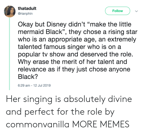 "singer: thatadult  Follow  @rianphin  Okay but Disney didn't ""make the little  mermaid Black"", they chose a rising star  who is an appropriate age, an extremely  talented famous singer who is on a  popular tv show and deserved the role.  Why erase the merit of her talent and  relevance as if they just chose anyone  Black?  6:29 am-12 Jul 2019 Her singing is absolutely divine and perfect for the role by commonvanilla MORE MEMES"