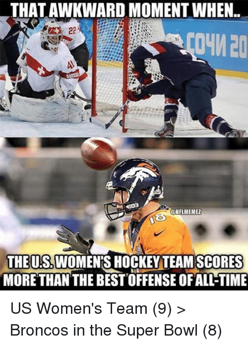 Broncos: THATAWKWARD MOMENT WHEN.  CONFLMEMEZ  THE US WOMENS HOCKEY TEAM SCORES  MORE THAN THE BEST OFFENSE OFALLTIME US Women's Team (9) > Broncos in the Super Bowl (8)