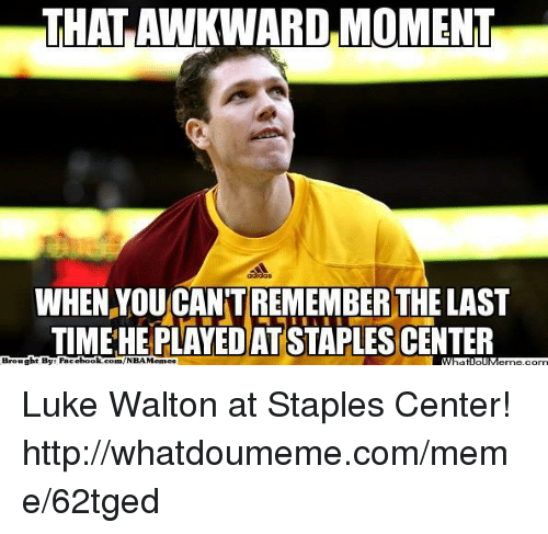 Luke Walton, Meme, and Nba: THATAWKWARD MOMENT  WHEN YOUCANTREMEMBER THE LAST  TIME HEPLAYEDATSTAPLESCENTER  Brought By Face  book.com/NBAMemes Luke Walton at Staples Center!