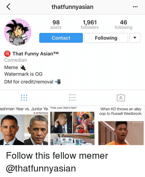 "funny asian: thatfunnyasian  46  98  1,961  following  followers  posts  Following  Contact  That Funny AsianTM  Comedian  Meme  Watermark is OG  DM for credit/removal  eshmen Year vs. Junior Ye  ""Hola, your Uber's here""  When KD throws an alley  oop to Russell Westbrook  IG: That Funny At  IG: u That Funny Asian  BORDER PATROL Follow this fellow memer @thatfunnyasian"