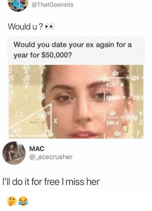 Memes, Date, and Free: @ThatGoonsits  Would u?  Would you date your ex again for a  year for $50,000?  WILL EN  sin x  MAC  @_acecrusher  I'll do it for free Imiss her 🤔😂