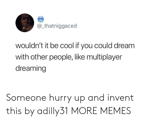 dreaming: @_thatniggaced  wouldn't it be cool if you could dream  with other people, like multiplayer  dreaming Someone hurry up and invent this by adilly31 MORE MEMES