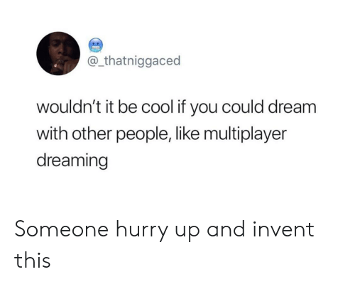 dreaming: @_thatniggaced  wouldn't it be cool if you could dream  with other people, like multiplayer  dreaming Someone hurry up and invent this