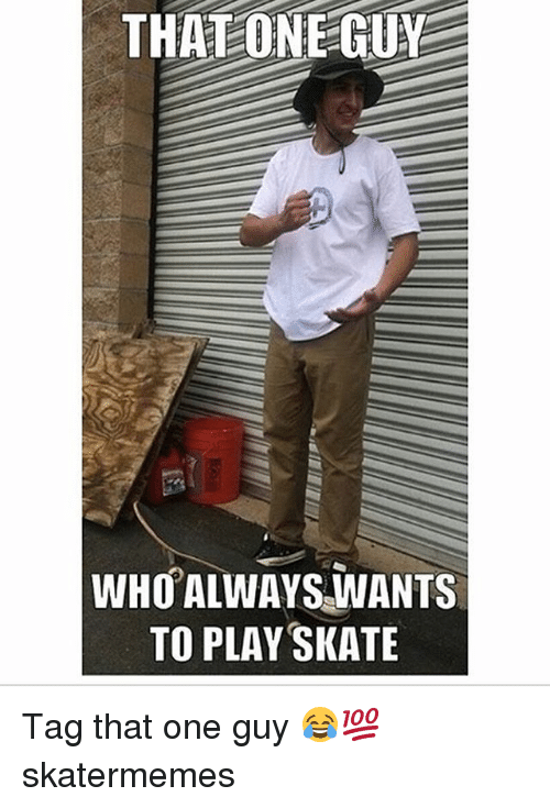 Skate, Who, and One: THATONE-GUY  WHO ALWAYS.WANTS  TO PLAY SKATE Tag that one guy 😂💯 skatermemes