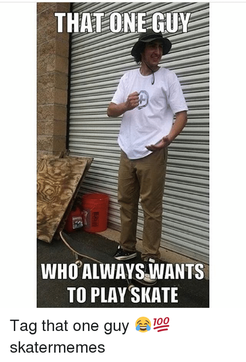 Skate, Who, and One: THATONEGUY  WHO ALWAYSVANTS  TO PLAY SKATE Tag that one guy 😂💯 skatermemes