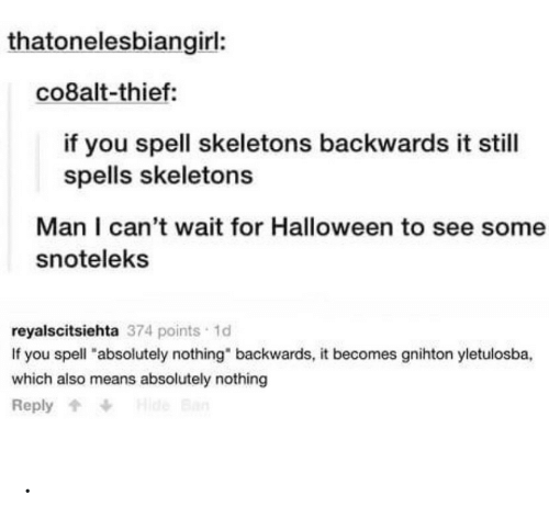 """i cant wait: thatonelesbiangirl:  co8alt-thief:  if you spell skeletons backwards it still  spells skeletons  Man I can't wait for Halloween to see some  snoteleks  reyalscitsiehta 374 points 1d  If you spell """"absolutely nothing"""" backwards, it becomes gnihton yletulosba,  which also means absolutely nothing  Hide Ban  Reply ."""