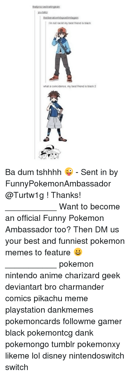 My Best Friend Is Black: thatprocrastinatingiean  ysu-nako  I'm not racist my best friend is black  what a coincidence, my best friend is black 2 Ba dum tshhhh 😜 - Sent in by FunnyPokemonAmbassador @Turtw1g ! Thanks! ___________ Want to become an official Funny Pokemon Ambassador too? Then DM us your best and funniest pokemon memes to feature 😀 ___________ pokemon nintendo anime charizard geek deviantart bro charmander comics pikachu meme playstation dankmemes pokemoncards followme gamer black pokemontcg dank pokemongo tumblr pokemonxy likeme lol disney nintendoswitch switch