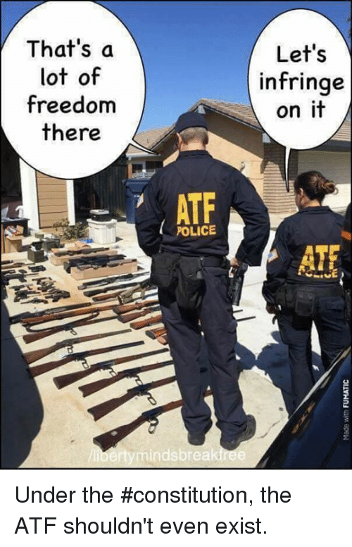 Memes, Police, and Constitution: That's a  lot of  freedom  there  Let's  infringe  on it  ATF  POLICE  ATf  bertymindsbreakfree Under the #constitution, the ATF shouldn't even exist.