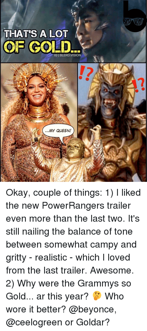 Beyonce, Grammys, and Memes: THAT'S A LOT  OF GOLD.  MY QUEEN! Okay, couple of things: 1) I liked the new PowerRangers trailer even more than the last two. It's still nailing the balance of tone between somewhat campy and gritty - realistic - which I loved from the last trailer. Awesome. 2) Why were the Grammys so Gold... ar this year? 🤔 Who wore it better? @beyonce, @ceelogreen or Goldar?