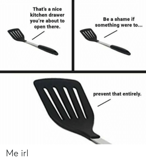 Thats A Nice: That's a nice  kitchen drawer  Be a shame if  you're about to  open there.  something were to..  prevent that entirely. Me irl