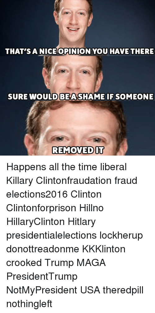 Hitlarious: THAT'S A NICE OPINION YOU HAVE THERE  SURE WOULD BEASHAME IF SOMEONE  REMOVED IT Happens all the time liberal Killary Clintonfraudation fraud elections2016 Clinton Clintonforprison Hillno HillaryClinton Hitlary presidentialelections lockherup donottreadonme KKKlinton crooked Trump MAGA PresidentTrump NotMyPresident USA theredpill nothingleft