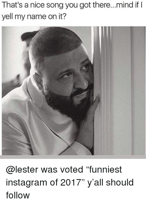 """Funny, Instagram, and Mind: That's a nice song you got there..mind if I  yell my name on it? @lester was voted """"funniest instagram of 2017"""" y'all should follow"""