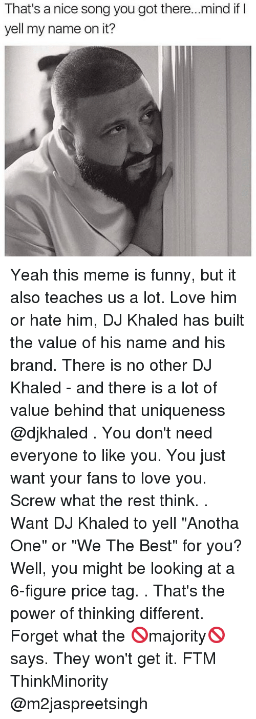 "DJ Khaled, Funny, and Love: That's a nice song you got there...mind ifI  yell my name on it? Yeah this meme is funny, but it also teaches us a lot. Love him or hate him, DJ Khaled has built the value of his name and his brand. There is no other DJ Khaled - and there is a lot of value behind that uniqueness @djkhaled . You don't need everyone to like you. You just want your fans to love you. Screw what the rest think. . Want DJ Khaled to yell ""Anotha One"" or ""We The Best"" for you? Well, you might be looking at a 6-figure price tag. . That's the power of thinking different. Forget what the 🚫majority🚫 says. They won't get it. FTM ThinkMinority @m2jaspreetsingh"