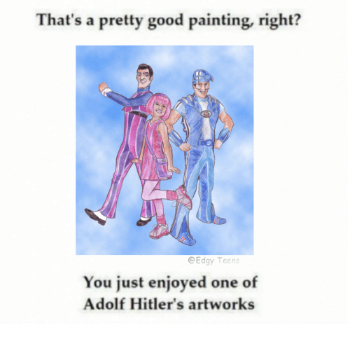 Good: That's a pretty good painting, right?  Edgy Teens  You just enjoyed one of  Adolf Hitler's artworks