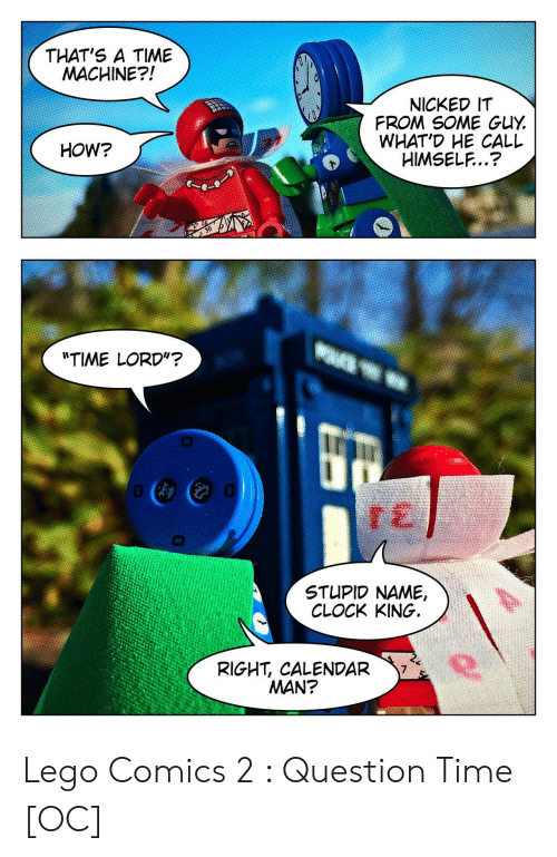 """Calendar: THAT'S A TIME  MACHINE?!  NICKED IT  FROM SOME GUY  WHAT'D HE CALL  HIMSELF..?  HOW?  """"TIME LORD""""?  STUPID NAME,  CLOCK KING.  RIGHT, CALENDAR  MAN? Lego Comics 2 : Question Time [OC]"""
