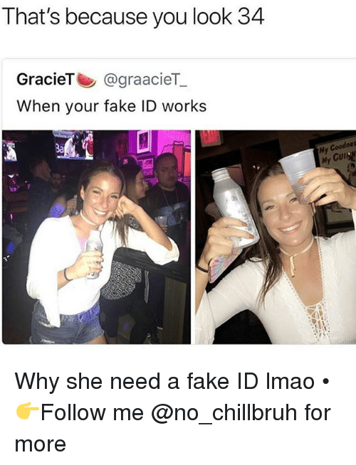 Gül: That's because you look 34  GracieT@graacieT  When your fake ID works  Ba  Hy Coodnes  My  Gul Why she need a fake ID lmao • 👉Follow me @no_chillbruh for more