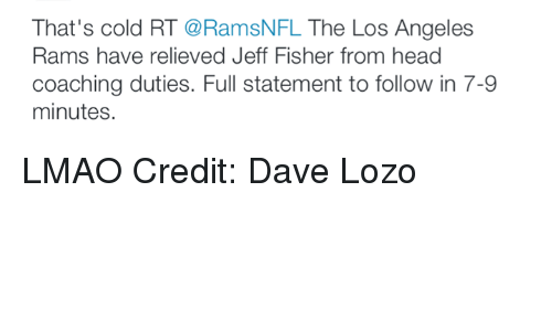 Jeff Fisher: That's cold RT  @RamsNFL The Los Angeles  Rams have relieved Jeff Fisher from head  coaching duties. Full statement to follow in 7-9  minutes. LMAO Credit: Dave Lozo