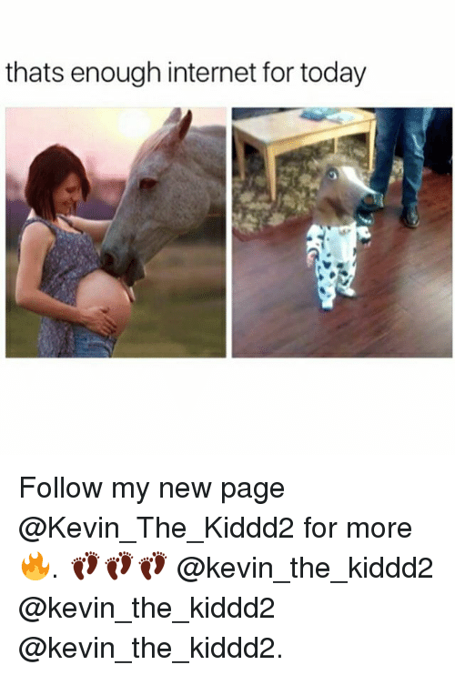 thats enough internet for today: thats enough internet for today Follow my new page @Kevin_The_Kiddd2 for more 🔥. 👣👣👣 @kevin_the_kiddd2 @kevin_the_kiddd2 @kevin_the_kiddd2.
