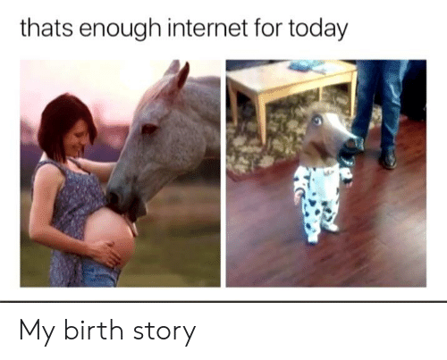 thats enough internet for today: thats enough internet for today My birth story