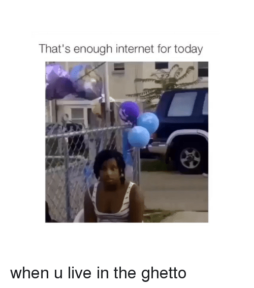 Ghetto, Internet, and Live: That's enough internet for today when u live in the ghetto
