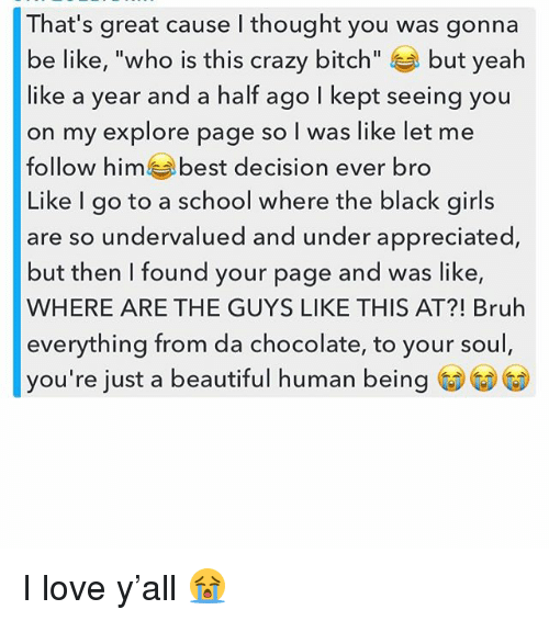 "Be Like, Beautiful, and Bitch: That's great cause I thought you was gonna  be like, ""who is this crazy bitch  but yeah  like a year and a half ago I kept seeing you  on my explore page so l was like let me  follow him e best decision ever bro  Like I go to a school where the black girls  are so undervalued and under appreciated  but then found your page and was like,  WHERE ARE THE GUYS LIKE THIS AT?! Bruh  everything from da chocolate, to your soul,  you're just a beautiful human being I love y'all 😭"