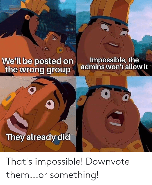 Thats Impossible: That's impossible! Downvote them...or something!