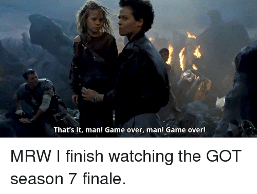 Overly Manly: That's it, man! Game over, man! Game over! MRW I finish watching the GOT season 7 finale.
