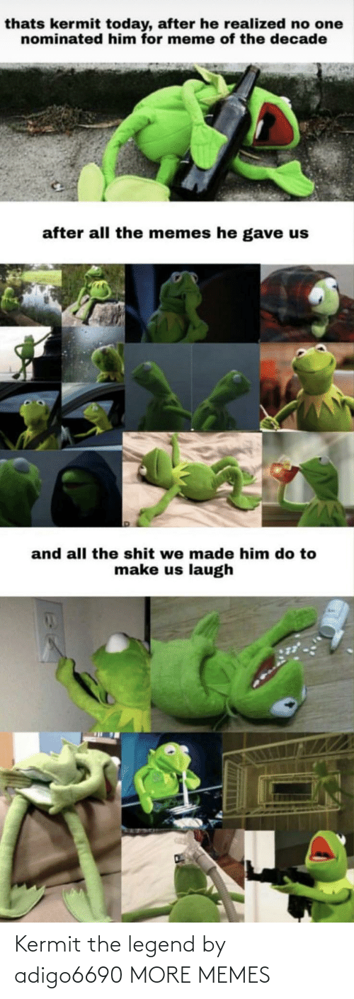 The Shit: thats kermit today, after he realized no one  nominated him for meme of the decade  after all the memes he gave us  and all the shit we made him do to  make us laugh Kermit the legend by adigo6690 MORE MEMES