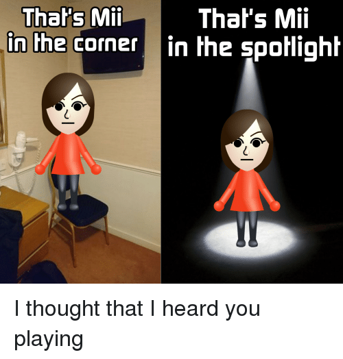 mii: That's Mii  in the corner in the spotlight  Thal's Mii I thought that I heard you playing