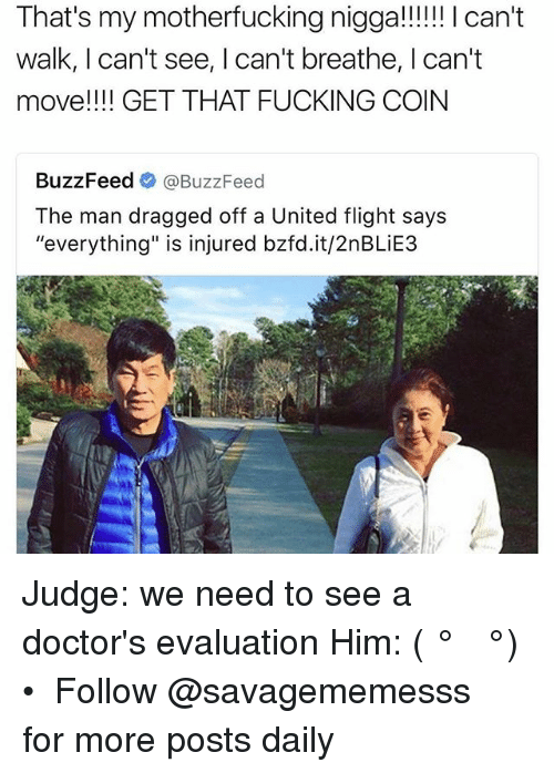 """Fucking, Memes, and Buzzfeed: That's my motherfucking nigga!!!!!! can't  walk, I can't see, l can't breathe, I can't  move!!!! GET THAT FUCKING COIN  BuzzFeed  BuzzFeed  The man dragged off a United flight says  """"everything"""" is injured bzfd.it/2nBLiE3 Judge: we need to see a doctor's evaluation Him: ( ͡° ͜ʖ ͡°) • ➫➫ Follow @savagememesss for more posts daily"""