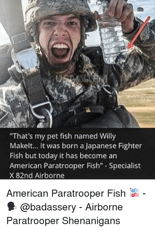 "Memes, Shenanigans, and American: ""That's my pet fish named Willy  Makelt... It was born a Japanese Fighter  Fish but today it has become arn  American Paratrooper Fish"" Specialist  X 82nd Airborne American Paratrooper Fish 🎏 - 🗣 @badassery - Airborne Paratrooper Shenanigans"