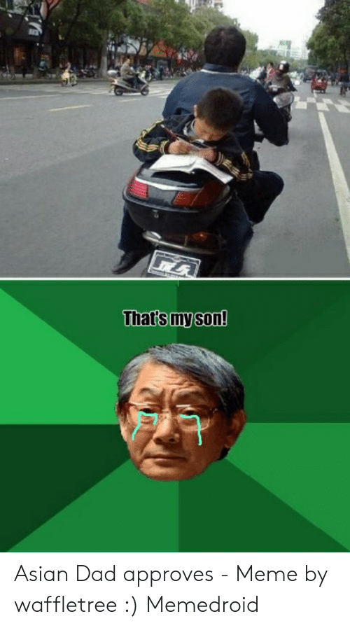 Asian Dad Meme: That's my son! Asian Dad approves - Meme by waffletree :) Memedroid