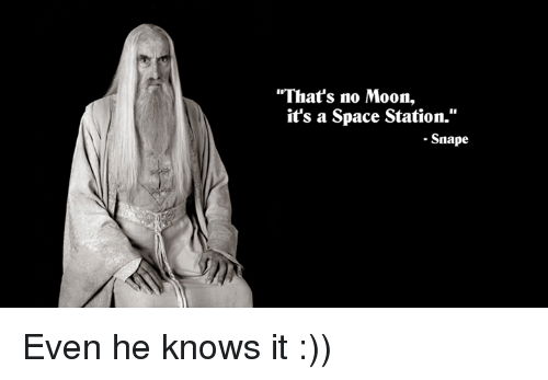 "Thats No Moon: ""That's no Moon,  it's a Space Station.""  Snape Even he knows it :))"