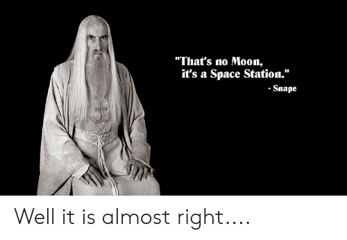 """Thats No Moon: """"That's no Moon,  it's a Space Station.""""  -Snape Well it is almost right...."""