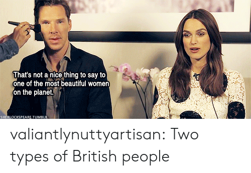 Beautiful Women: That's not a nice thing to say to  one of the most beautiful women  on the planet,  KSPEARE.TUMBLR valiantlynuttyartisan: Two types of British people