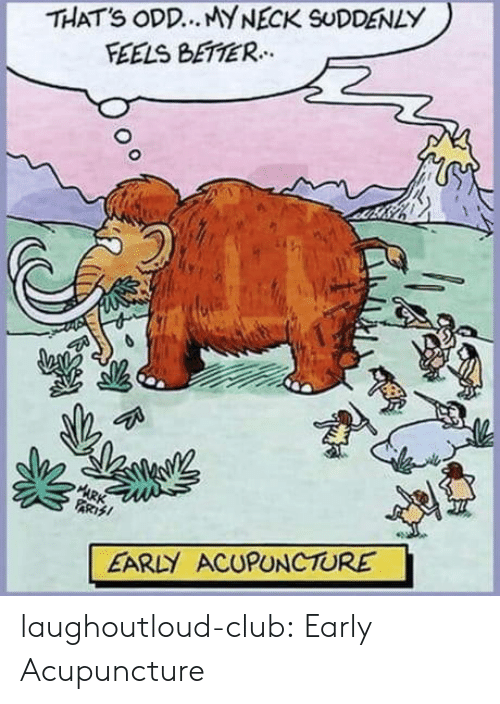 Acupuncture: THATS ODD.. MYNECK SUDDENLY  FEELS BETTER.  ARK  PARTSI  EARLY ACUPUNCTURE laughoutloud-club:  Early Acupuncture
