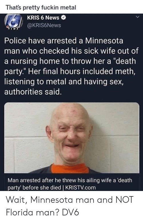 """Kris: Thats pretty fuckin metal  KRIS 6 News  @KRIS6News  Police have arrested a Minnesota  man who checked his sick wife out of  a nursing home to throw her a """"death  party."""" Her final hours included meth,  listening to metal and having sex,  authorities said.  Man arrested after he threw his ailing wife a death  party' before she died 